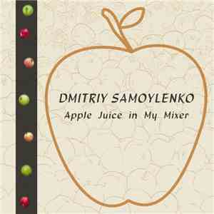 Dmitriy Samoylenko - Apple Juice In My Mixer mp3 album