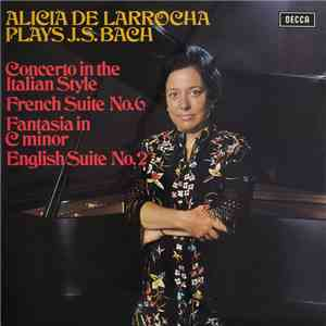 Alicia De Larrocha Plays J.S. Bach - Concerto In The Italian Style / French Suite No. 6 / Fantasia In C Minor / English Suite No. 2 mp3 album